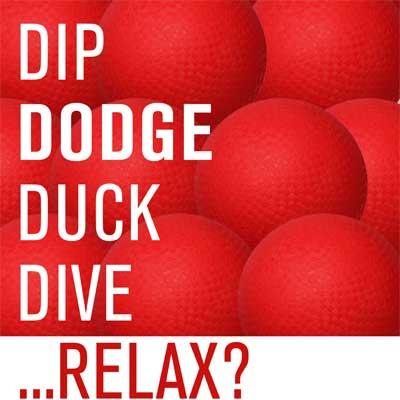 DIP DODGE DUCK DIVE ... RELAX?