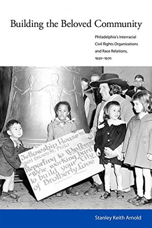"Book cover of ""Building the Beloved Community: Philadelphia's Interracial Civil Rights Organizations and Race Relations, 1930-1970"""