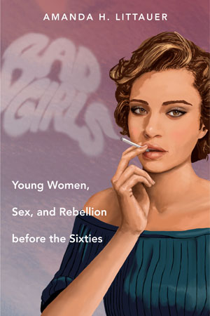 "Book cover of ""Bad Girls: Young Women, Sex, and Rebellion before the Sixties"" by Amanda H. Littauer"